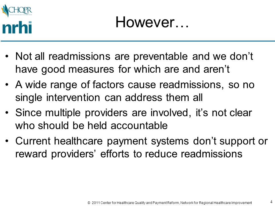 85 © 2011 Center for Healthcare Quality and Payment Reform, Network for Regional Healthcare Improvement Comprehensive Payment for Comprehensive Services 1.Don't pay providers (hospitals and/or docs) for readmissions 2.Pay a provider more to implement programs believed to reduce readmissions 3.Pay providers bonuses/penalties based on readmission rates 4.Pay for care with a limited warranty from the provider (i.e., provider does not charge for readmissions meeting specific criteria) 5.Make a comprehensive care (global) payment to a provider or group of providers for all care a patient needs (regardless of how many hospitalizations or readmissions are needed)