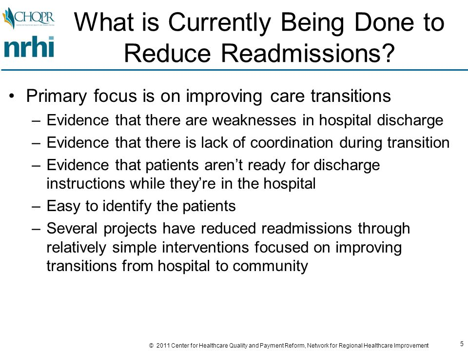 56 © 2011 Center for Healthcare Quality and Payment Reform, Network for Regional Healthcare Improvement P4P Programs Don't Offset the Underlying FFS Incentives Example: A pay-for-performance (P4P) program that reduces a hospital's payment rate by 5% if its readmission rate is higher than average Scenario: Hospital has 25% readmission rate for a particular condition; the average for all hospitals is 18% Initial Admits Readmit Rate Total Admits Payment Per AdmitRevenues 50025%625$5,000$3,125,000