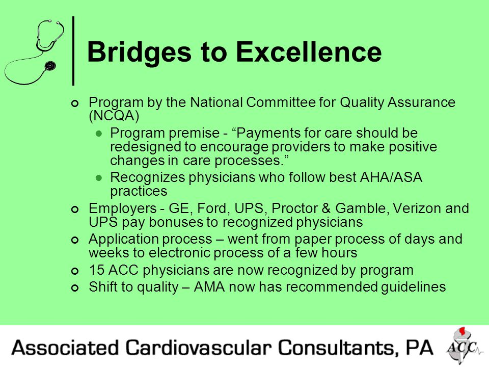 Bridges to Excellence Program by the National Committee for Quality Assurance (NCQA) Program premise - Payments for care should be redesigned to encourage providers to make positive changes in care processes. Recognizes physicians who follow best AHA/ASA practices Employers - GE, Ford, UPS, Proctor & Gamble, Verizon and UPS pay bonuses to recognized physicians Application process – went from paper process of days and weeks to electronic process of a few hours 15 ACC physicians are now recognized by program Shift to quality – AMA now has recommended guidelines