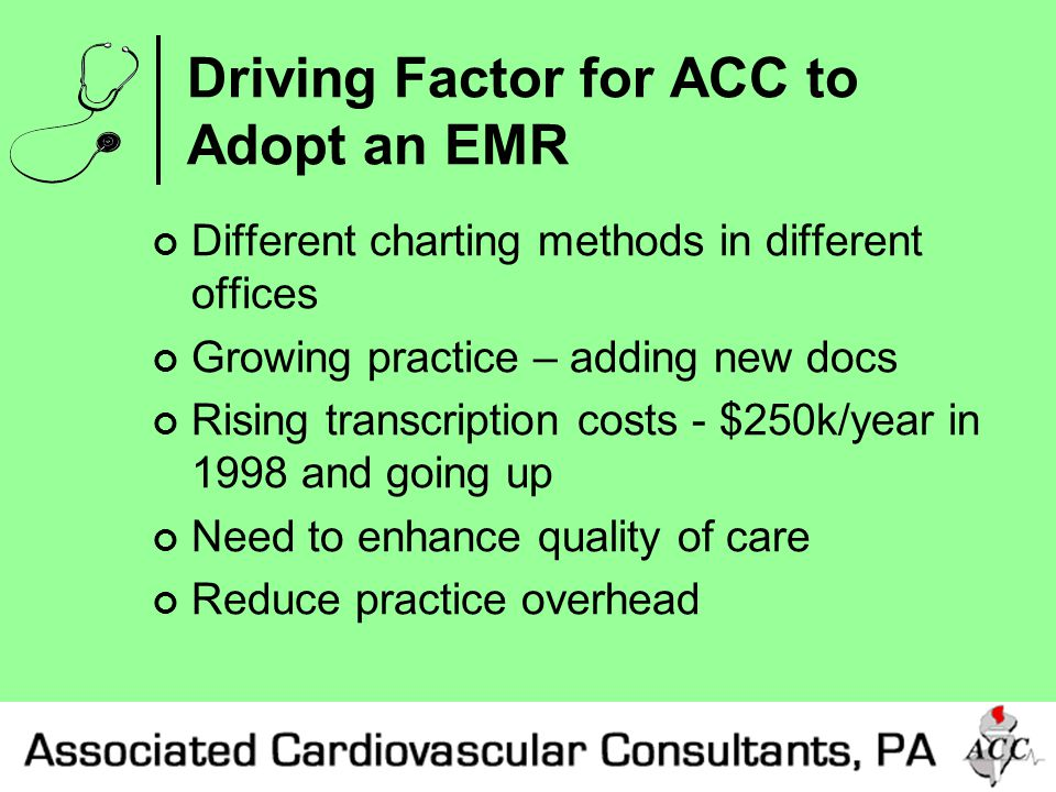 Driving Factor for ACC to Adopt an EMR Different charting methods in different offices Growing practice – adding new docs Rising transcription costs - $250k/year in 1998 and going up Need to enhance quality of care Reduce practice overhead