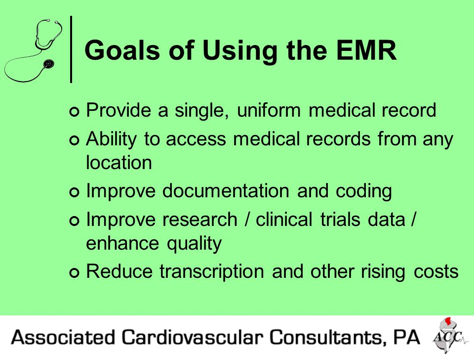 Goals of Using the EMR Provide a single, uniform medical record Ability to access medical records from any location Improve documentation and coding Improve research / clinical trials data / enhance quality Reduce transcription and other rising costs