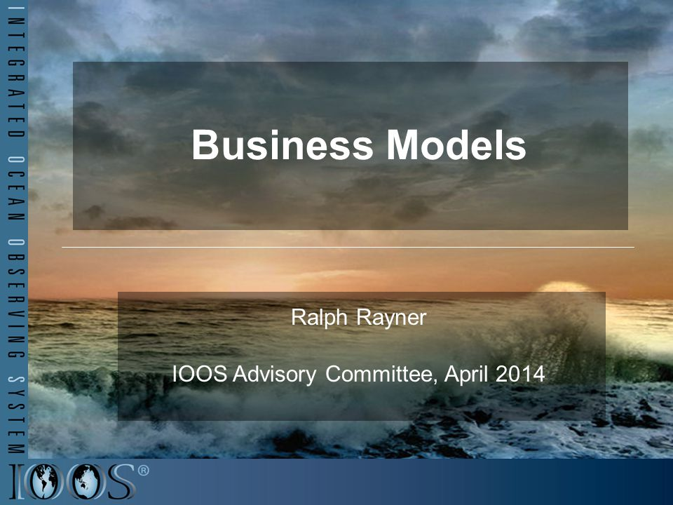 Business Models Ralph Rayner IOOS Advisory Committee, April 2014