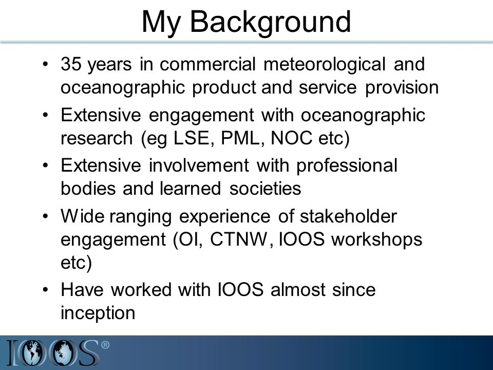 My Background 35 years in commercial meteorological and oceanographic product and service provision Extensive engagement with oceanographic research (eg LSE, PML, NOC etc) Extensive involvement with professional bodies and learned societies Wide ranging experience of stakeholder engagement (OI, CTNW, IOOS workshops etc) Have worked with IOOS almost since inception