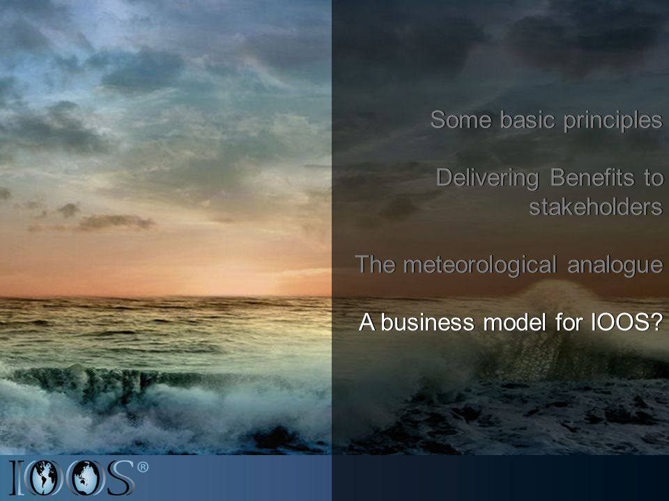 Some basic principles Delivering Benefits to stakeholders The meteorological analogue A business model for IOOS.