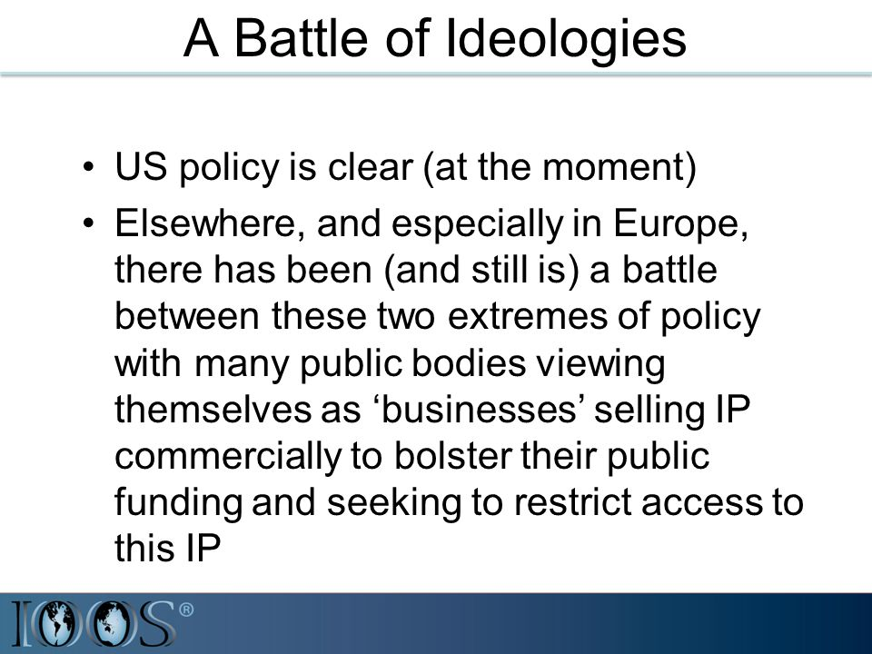 A Battle of Ideologies US policy is clear (at the moment) Elsewhere, and especially in Europe, there has been (and still is) a battle between these two extremes of policy with many public bodies viewing themselves as 'businesses' selling IP commercially to bolster their public funding and seeking to restrict access to this IP