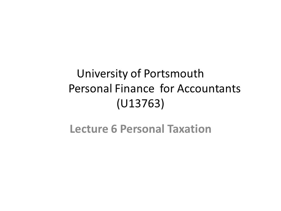 University of Portsmouth Personal Finance for Accountants (U13763) Lecture 6 Personal Taxation