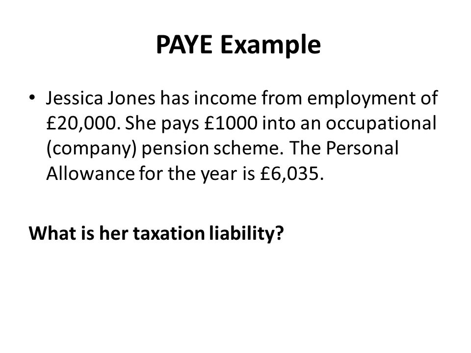 PAYE Example Jessica Jones has income from employment of £20,000.