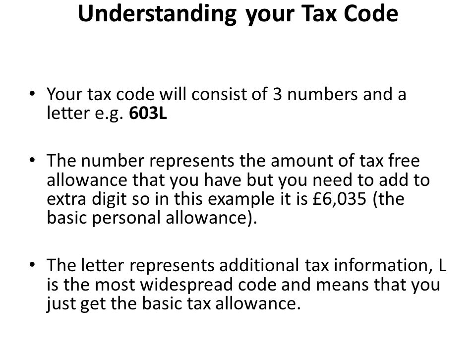Understanding your Tax Code Your tax code will consist of 3 numbers and a letter e.g.
