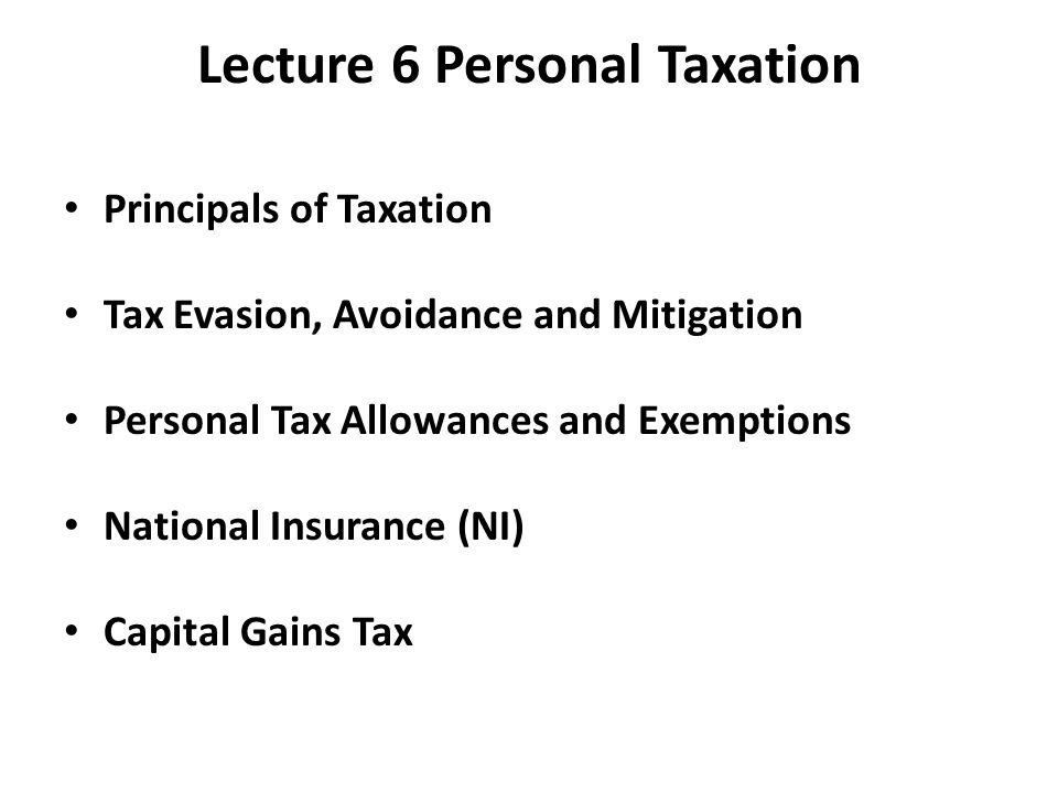 Principals of Taxation Tax Evasion, Avoidance and Mitigation Personal Tax Allowances and Exemptions National Insurance (NI) Capital Gains Tax