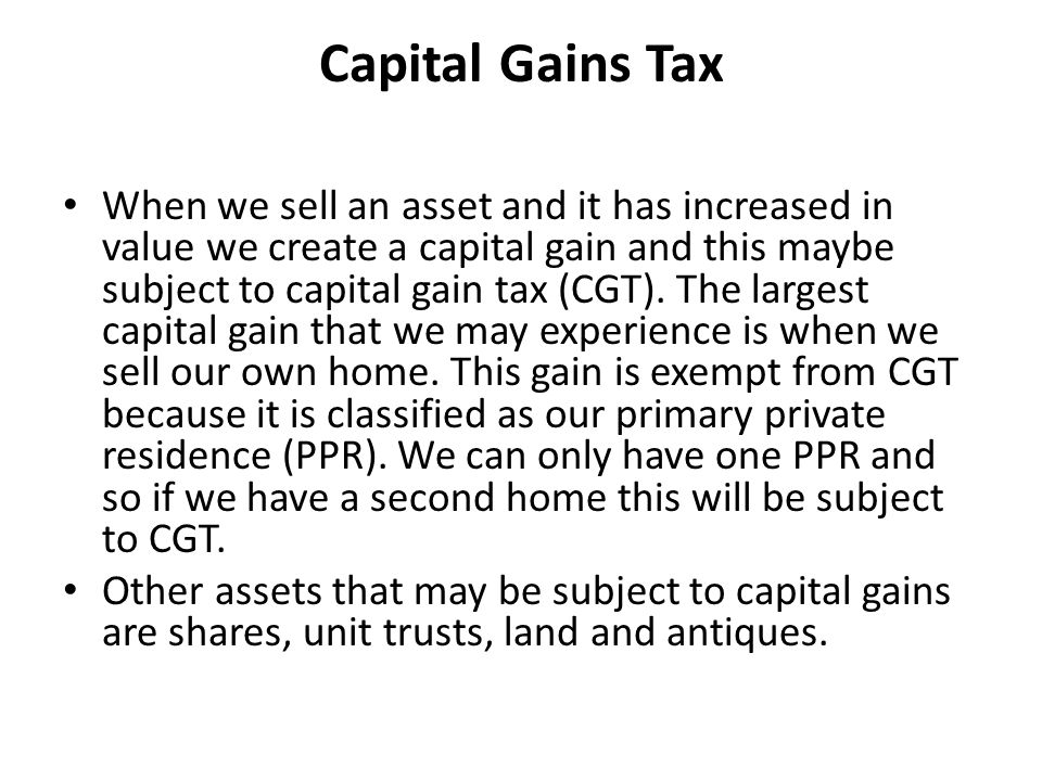Capital Gains Tax When we sell an asset and it has increased in value we create a capital gain and this maybe subject to capital gain tax (CGT).