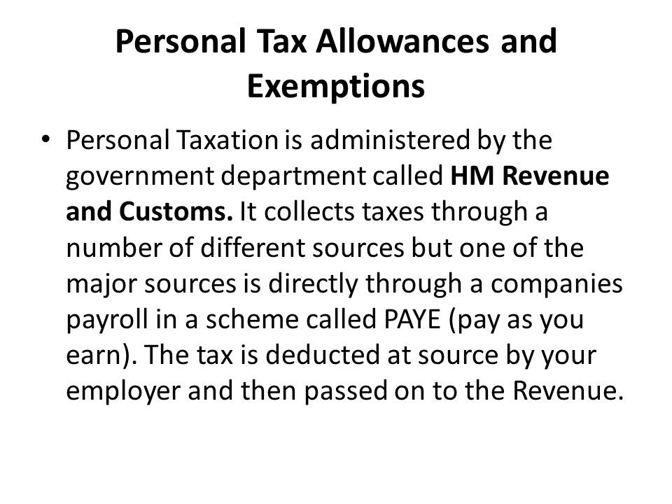 Personal Tax Allowances and Exemptions Personal Taxation is administered by the government department called HM Revenue and Customs.