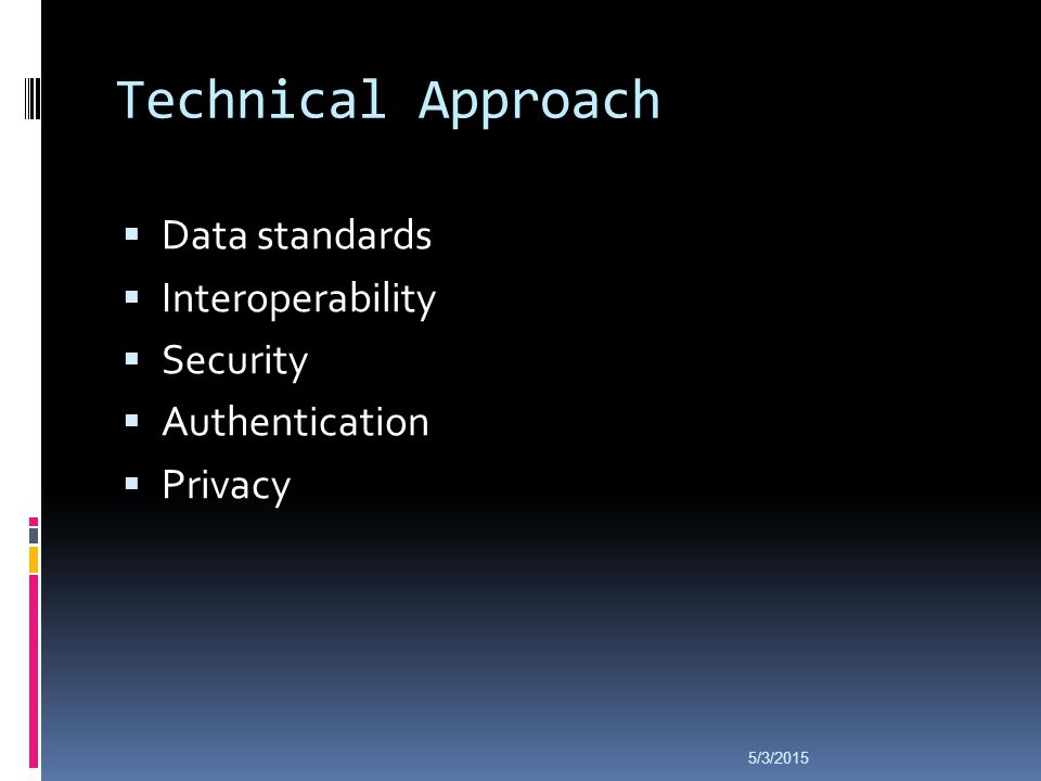 Technical Approach  Data standards  Interoperability  Security  Authentication  Privacy 5/3/2015