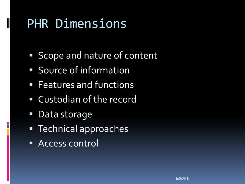 PHR Dimensions  Scope and nature of content  Source of information  Features and functions  Custodian of the record  Data storage  Technical approaches  Access control 5/3/2015