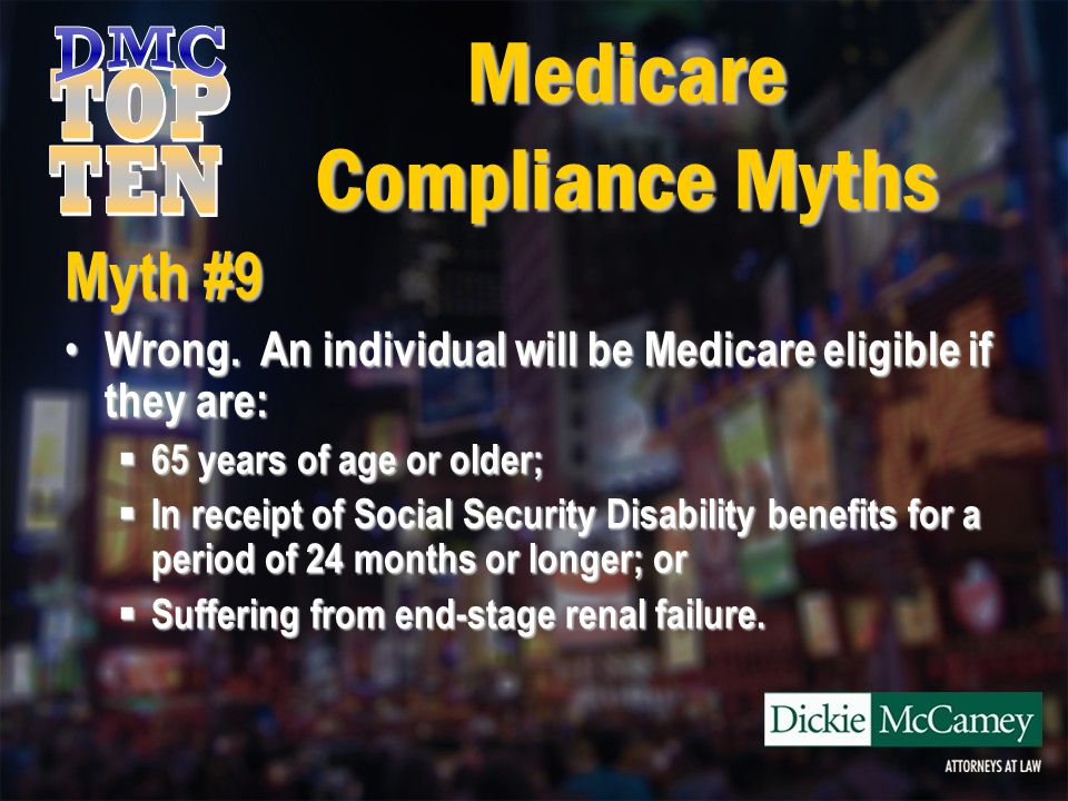 Medicare Compliance Myths Myth #9 Wrong. An individual will be Medicare eligible if they are: Wrong. An individual will be Medicare eligible if they a