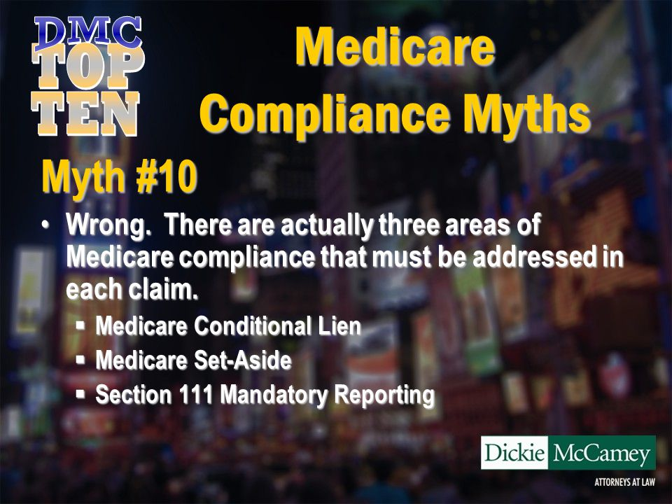 Medicare Compliance Myths Myth #10 Conditional Lien Satisfaction Conditional Lien Satisfaction  Medicare may pay for a beneficiary's medical treatment if the primary plan has not made or cannot reasonably be expected to make payment … promptly.