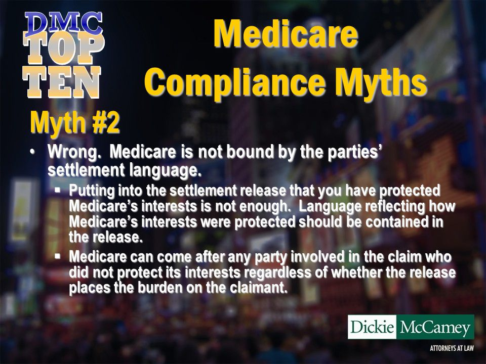 Medicare Compliance Myths Myth #2 Wrong. Medicare is not bound by the parties' settlement language. Wrong. Medicare is not bound by the parties' settl