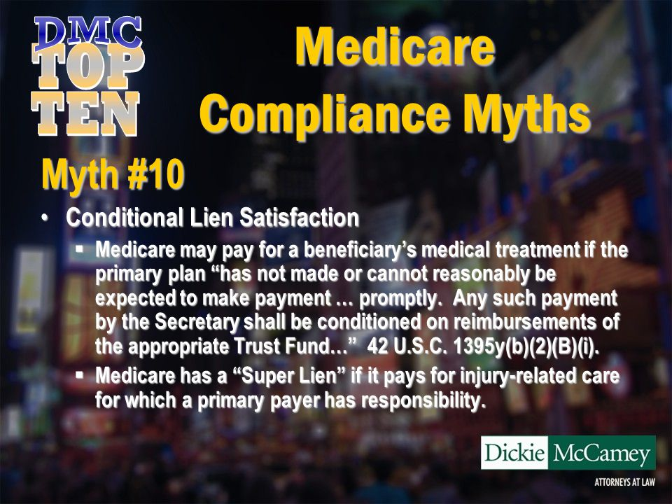 Medicare Compliance Myths Myth #10 Conditional Lien Satisfaction Conditional Lien Satisfaction  Failure to pay for injury-related expenses can result in the following penalties: 1.CMS can bring suit against any entity involved in the claim, including a liability insurer, self-insured defendant and attorney.