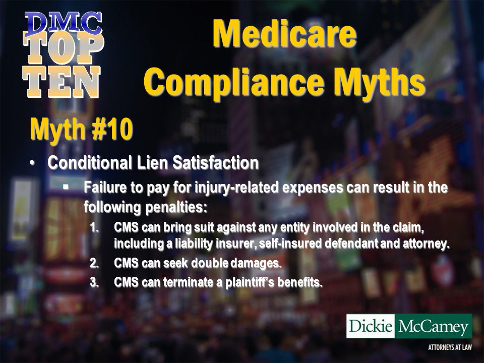 Medicare Compliance Myths Myth #10 Conditional Lien Satisfaction Conditional Lien Satisfaction  Failure to pay for injury-related expenses can result in the following penalties: 1.CMS can bring suit against any entity involved in the claim, including a liability insurer, self-insured defendant and attorney.