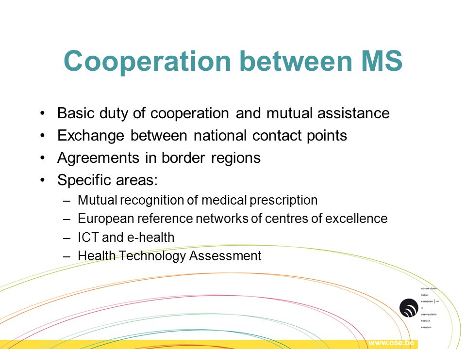 Cooperation between MS Basic duty of cooperation and mutual assistance Exchange between national contact points Agreements in border regions Specific areas: –Mutual recognition of medical prescription –European reference networks of centres of excellence –ICT and e-health –Health Technology Assessment