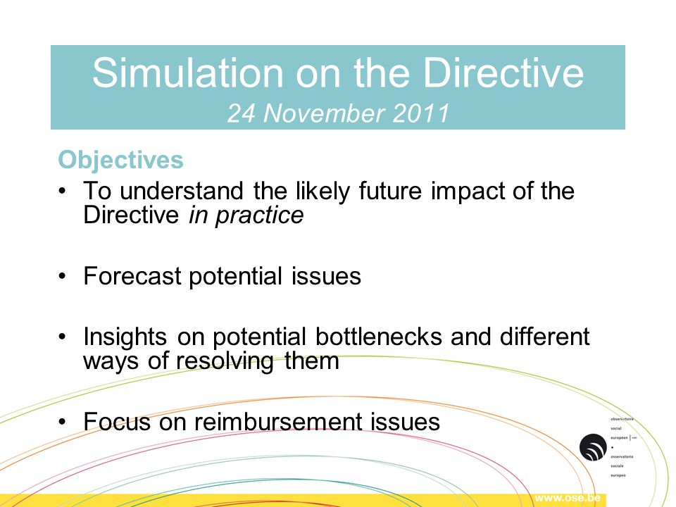 Simulation on the Directive 24 November 2011 Objectives To understand the likely future impact of the Directive in practice Forecast potential issues Insights on potential bottlenecks and different ways of resolving them Focus on reimbursement issues