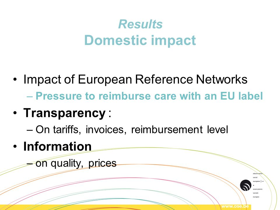 Results Domestic impact Impact of European Reference Networks –Pressure to reimburse care with an EU label Transparency : –On tariffs, invoices, reimbursement level Information –on quality, prices