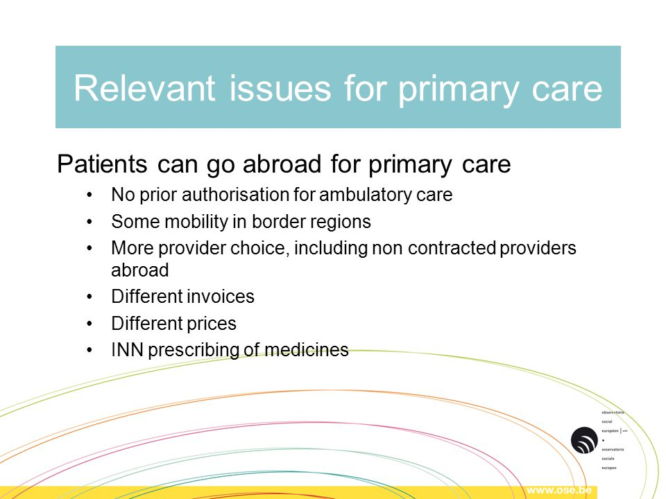 Relevant issues for primary care Patients can go abroad for primary care No prior authorisation for ambulatory care Some mobility in border regions More provider choice, including non contracted providers abroad Different invoices Different prices INN prescribing of medicines