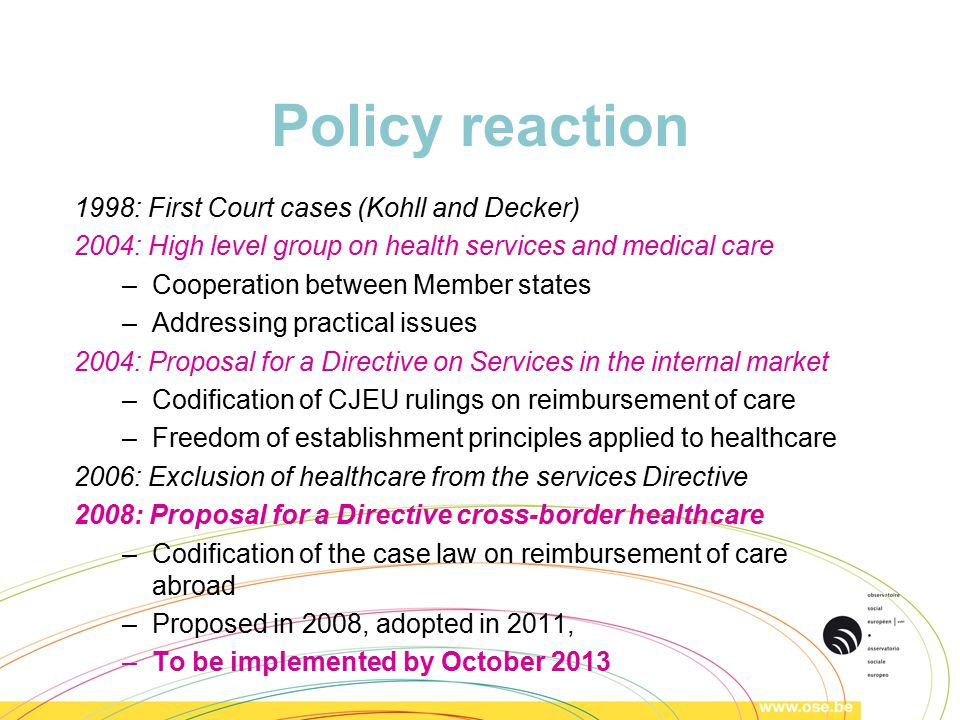 Policy reaction 1998: First Court cases (Kohll and Decker) 2004: High level group on health services and medical care –Cooperation between Member states –Addressing practical issues 2004: Proposal for a Directive on Services in the internal market –Codification of CJEU rulings on reimbursement of care –Freedom of establishment principles applied to healthcare 2006: Exclusion of healthcare from the services Directive 2008: Proposal for a Directive cross-border healthcare –Codification of the case law on reimbursement of care abroad –Proposed in 2008, adopted in 2011, –To be implemented by October 2013