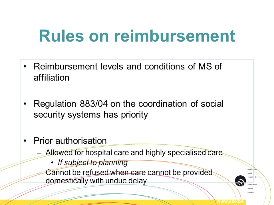 Rules on reimbursement Reimbursement levels and conditions of MS of affiliation Regulation 883/04 on the coordination of social security systems has priority Prior authorisation –Allowed for hospital care and highly specialised care If subject to planning –Cannot be refused when care cannot be provided domestically with undue delay