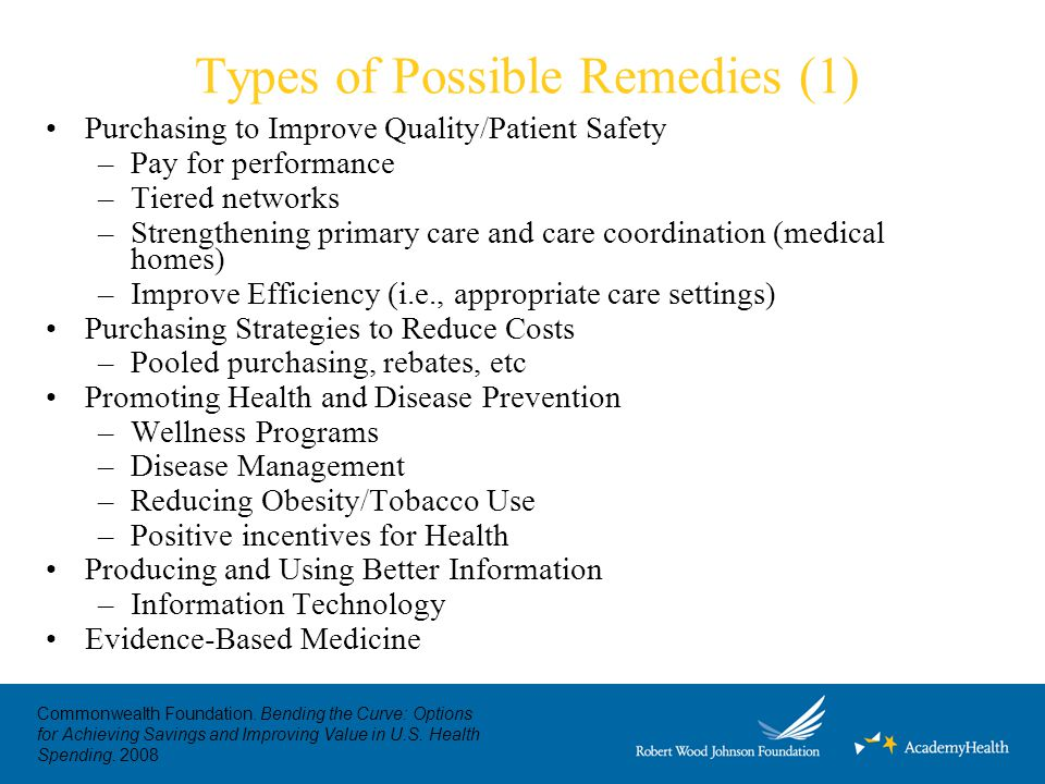 Types of Possible Remedies (1) Purchasing to Improve Quality/Patient Safety –Pay for performance –Tiered networks –Strengthening primary care and care coordination (medical homes) –Improve Efficiency (i.e., appropriate care settings) Purchasing Strategies to Reduce Costs –Pooled purchasing, rebates, etc Promoting Health and Disease Prevention –Wellness Programs –Disease Management –Reducing Obesity/Tobacco Use –Positive incentives for Health Producing and Using Better Information –Information Technology Evidence-Based Medicine Commonwealth Foundation.