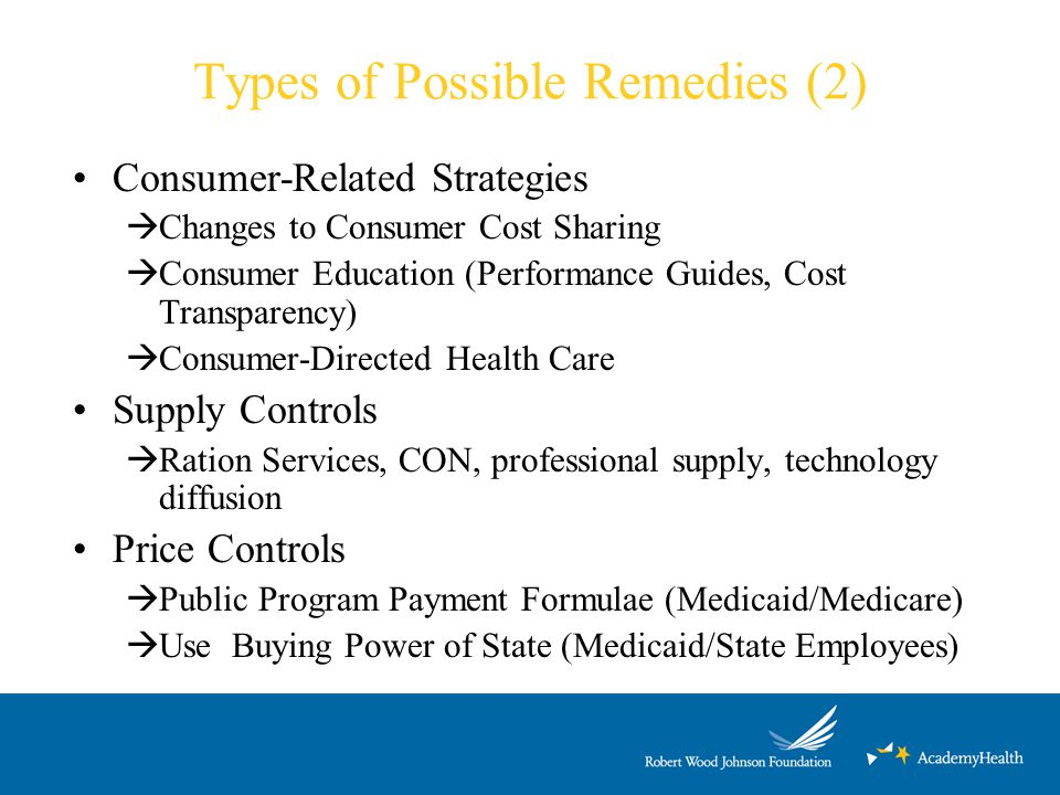 Types of Possible Remedies (2) Consumer-Related Strategies  Changes to Consumer Cost Sharing  Consumer Education (Performance Guides, Cost Transparency)  Consumer-Directed Health Care Supply Controls  Ration Services, CON, professional supply, technology diffusion Price Controls  Public Program Payment Formulae (Medicaid/Medicare)  Use Buying Power of State (Medicaid/State Employees)