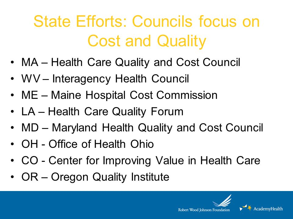 State Efforts: Councils focus on Cost and Quality MA – Health Care Quality and Cost Council WV – Interagency Health Council ME – Maine Hospital Cost Commission LA – Health Care Quality Forum MD – Maryland Health Quality and Cost Council OH - Office of Health Ohio CO - Center for Improving Value in Health Care OR – Oregon Quality Institute