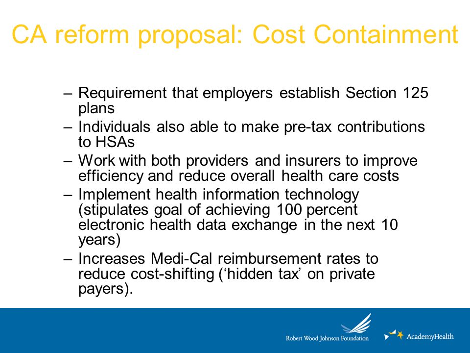 CA reform proposal: Cost Containment –Requirement that employers establish Section 125 plans –Individuals also able to make pre-tax contributions to HSAs –Work with both providers and insurers to improve efficiency and reduce overall health care costs –Implement health information technology (stipulates goal of achieving 100 percent electronic health data exchange in the next 10 years) –Increases Medi-Cal reimbursement rates to reduce cost-shifting ('hidden tax' on private payers).