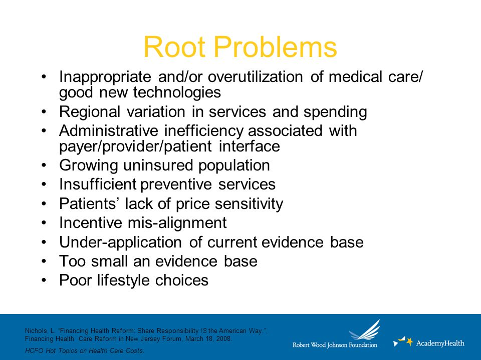 Root Problems Inappropriate and/or overutilization of medical care/ good new technologies Regional variation in services and spending Administrative inefficiency associated with payer/provider/patient interface Growing uninsured population Insufficient preventive services Patients' lack of price sensitivity Incentive mis-alignment Under-application of current evidence base Too small an evidence base Poor lifestyle choices Nichols, L.