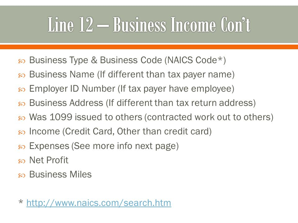  Business Type & Business Code (NAICS Code*)  Business Name (If different than tax payer name)  Employer ID Number (If tax payer have employee)  Business Address (If different than tax return address)  Was 1099 issued to others (contracted work out to others)  Income (Credit Card, Other than credit card)  Expenses (See more info next page)  Net Profit  Business Miles * http://www.naics.com/search.htmhttp://www.naics.com/search.htm