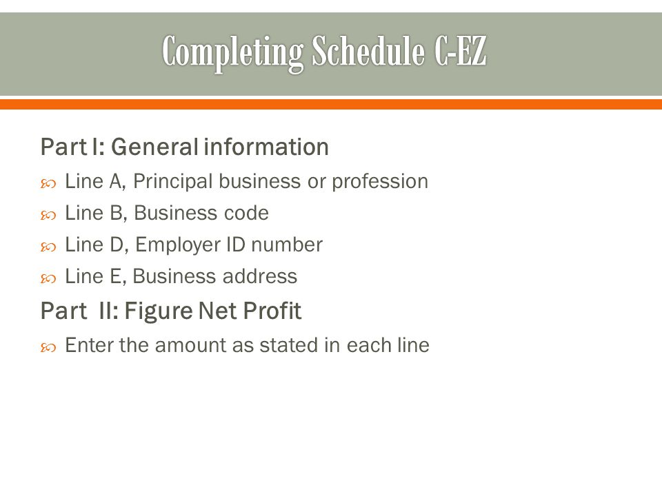 Part I: General information  Line A, Principal business or profession  Line B, Business code  Line D, Employer ID number  Line E, Business address Part II: Figure Net Profit  Enter the amount as stated in each line