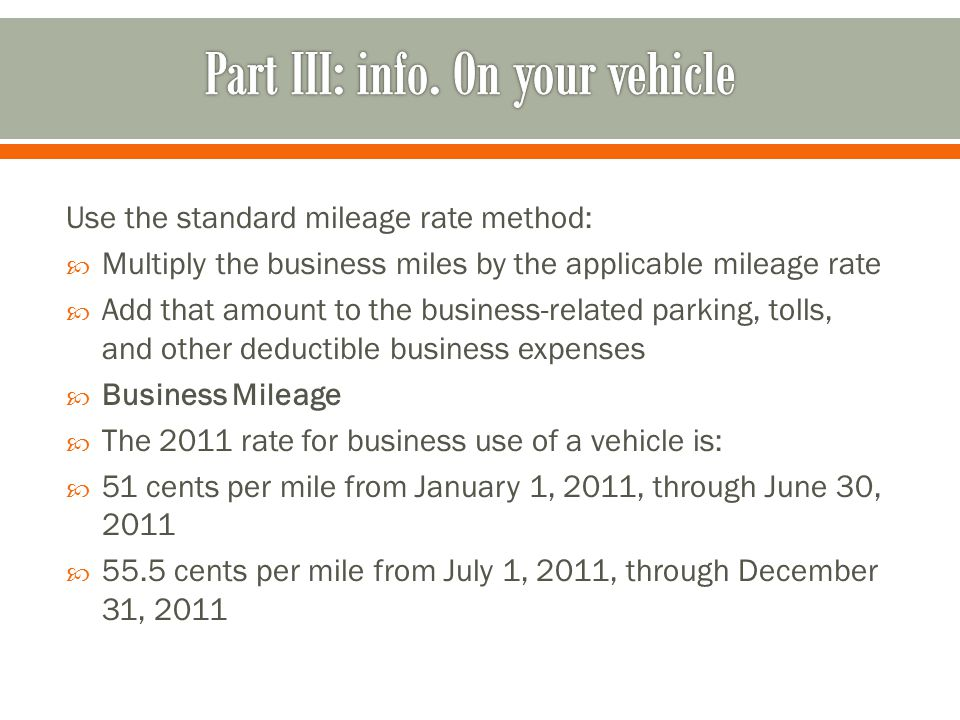 Use the standard mileage rate method:  Multiply the business miles by the applicable mileage rate  Add that amount to the business-related parking, tolls, and other deductible business expenses  Business Mileage  The 2011 rate for business use of a vehicle is:  51 cents per mile from January 1, 2011, through June 30, 2011  55.5 cents per mile from July 1, 2011, through December 31, 2011