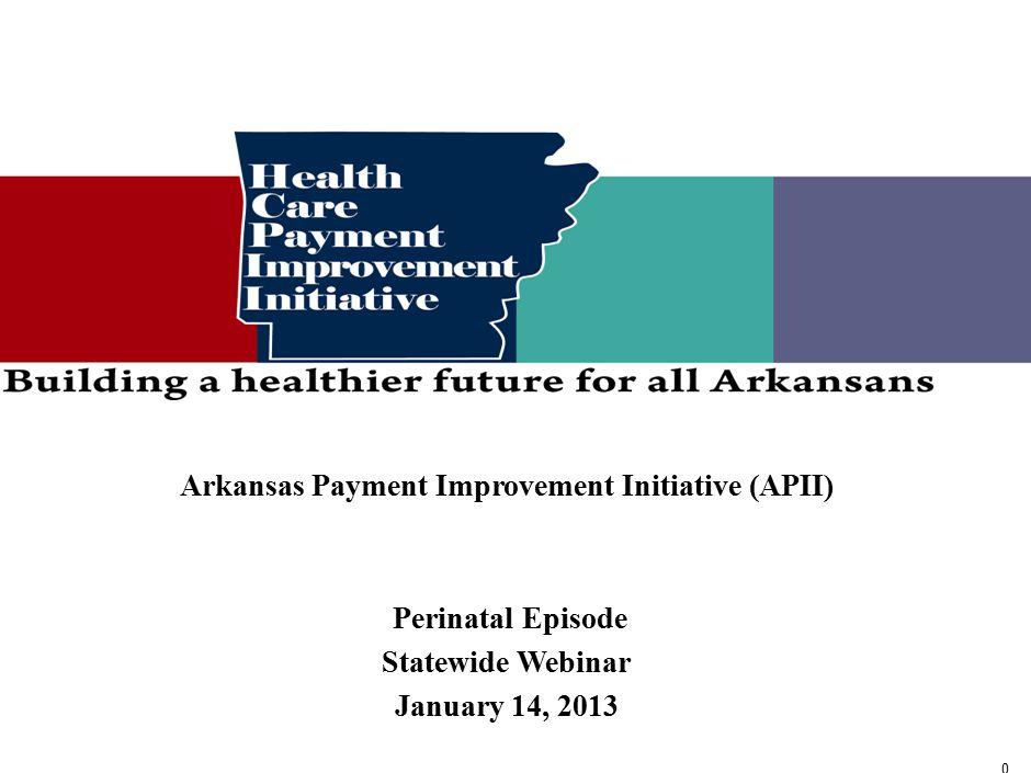 0 0 Arkansas Payment Improvement Initiative (APII) Perinatal Episode Statewide Webinar January 14, 2013