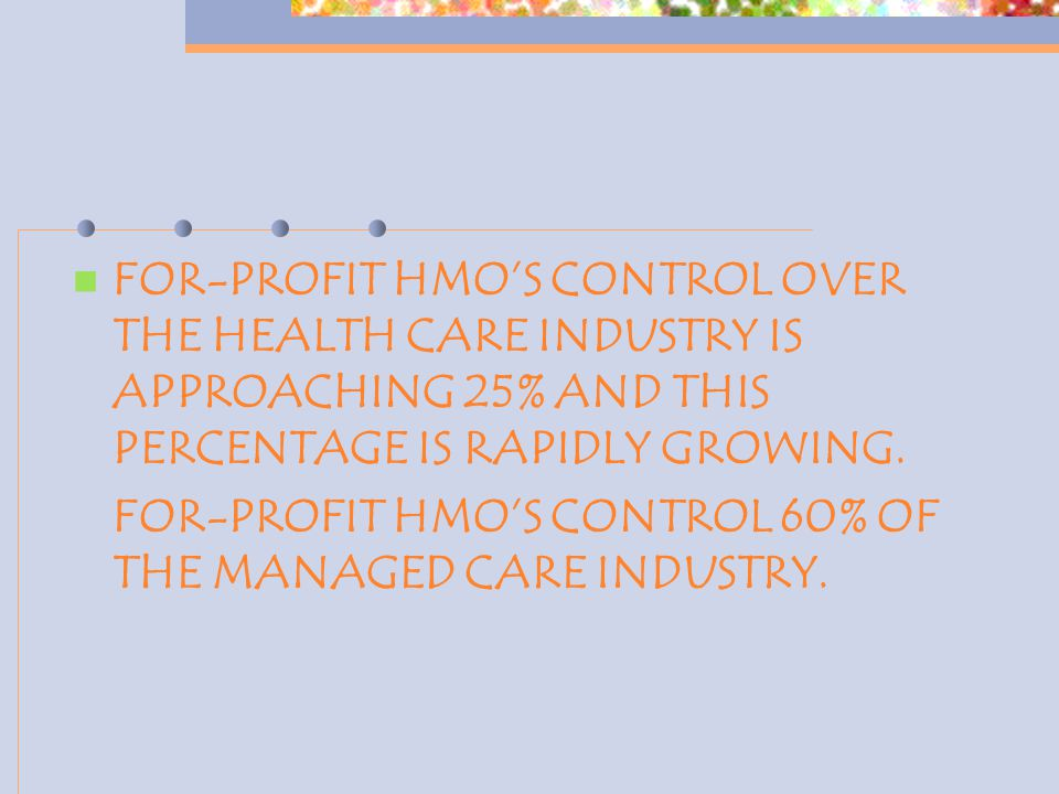 FOR-PROFIT HMO'S CONTROL OVER THE HEALTH CARE INDUSTRY IS APPROACHING 25% AND THIS PERCENTAGE IS RAPIDLY GROWING. FOR-PROFIT HMO'S CONTROL 60% OF THE
