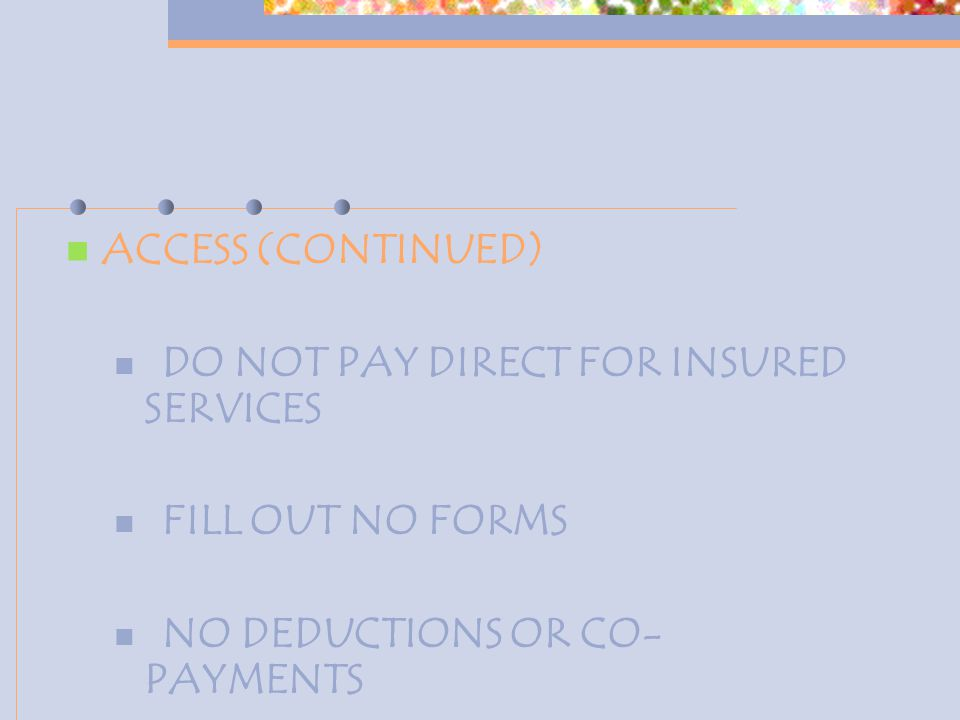 ACCESS (CONTINUED) DO NOT PAY DIRECT FOR INSURED SERVICES FILL OUT NO FORMS NO DEDUCTIONS OR CO- PAYMENTS