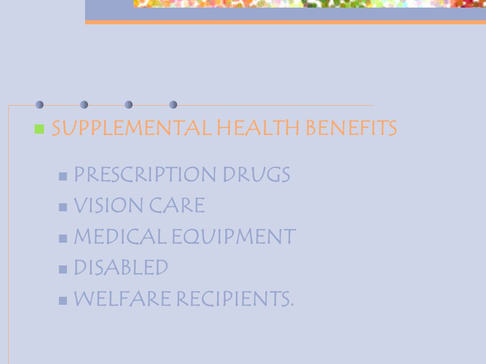 SUPPLEMENTAL HEALTH BENEFITS PRESCRIPTION DRUGS VISION CARE MEDICAL EQUIPMENT DISABLED WELFARE RECIPIENTS.