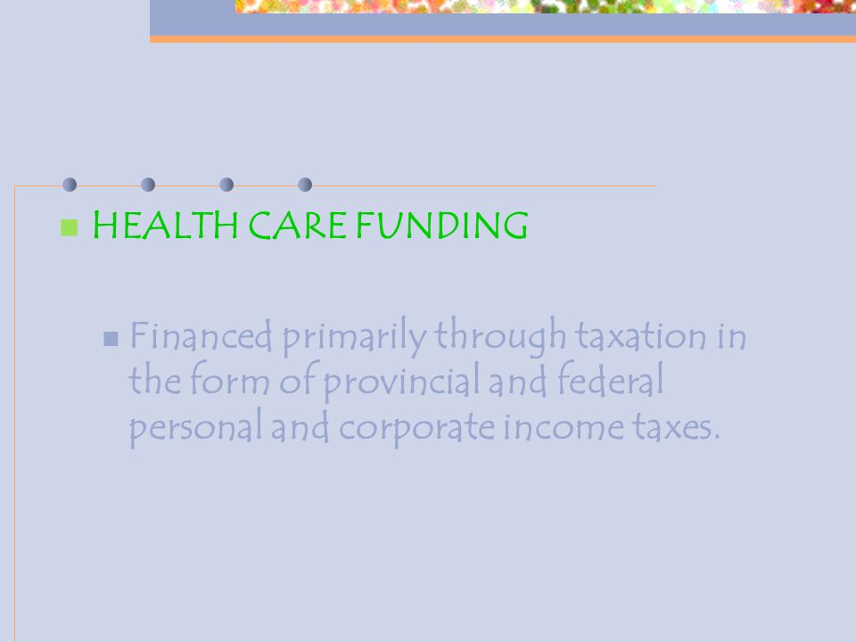 HEALTH CARE FUNDING Financed primarily through taxation in the form of provincial and federal personal and corporate income taxes.