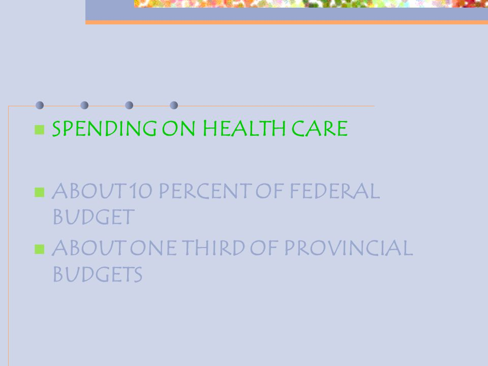 SPENDING ON HEALTH CARE ABOUT 10 PERCENT OF FEDERAL BUDGET ABOUT ONE THIRD OF PROVINCIAL BUDGETS