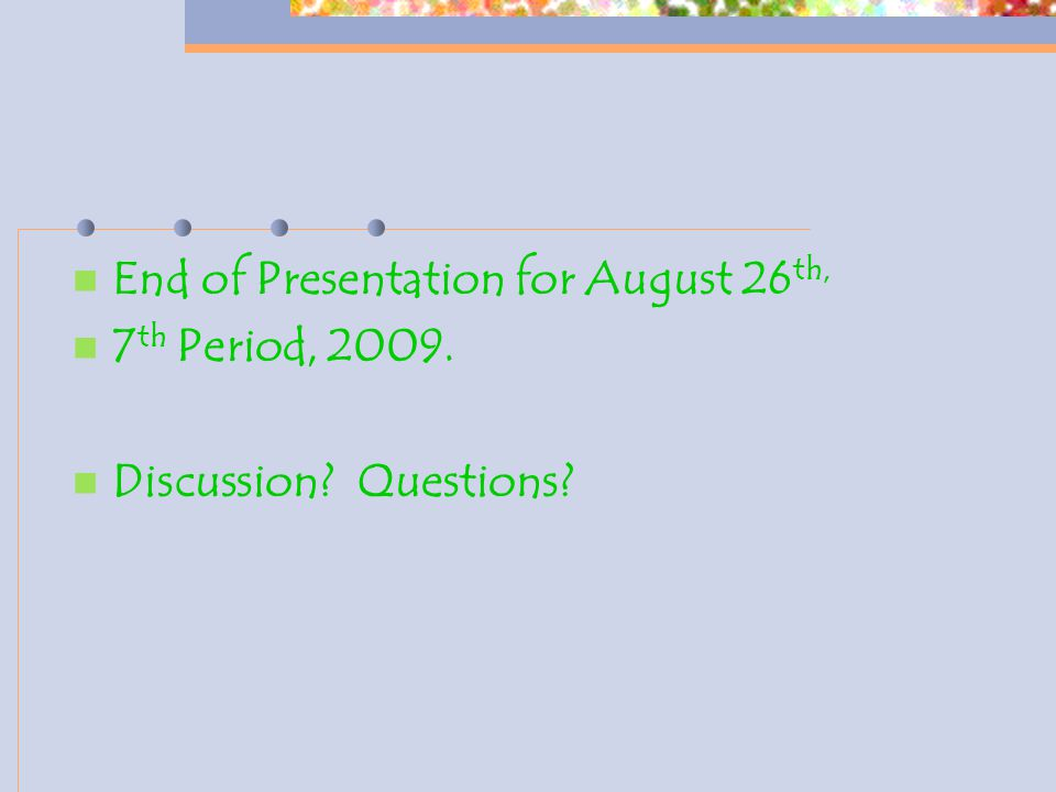 End of Presentation for August 26 th, 7 th Period, 2009. Discussion? Questions?