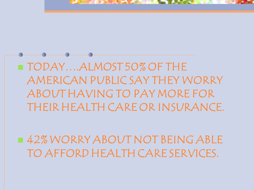 TODAY….ALMOST 50% OF THE AMERICAN PUBLIC SAY THEY WORRY ABOUT HAVING TO PAY MORE FOR THEIR HEALTH CARE OR INSURANCE. 42% WORRY ABOUT NOT BEING ABLE TO