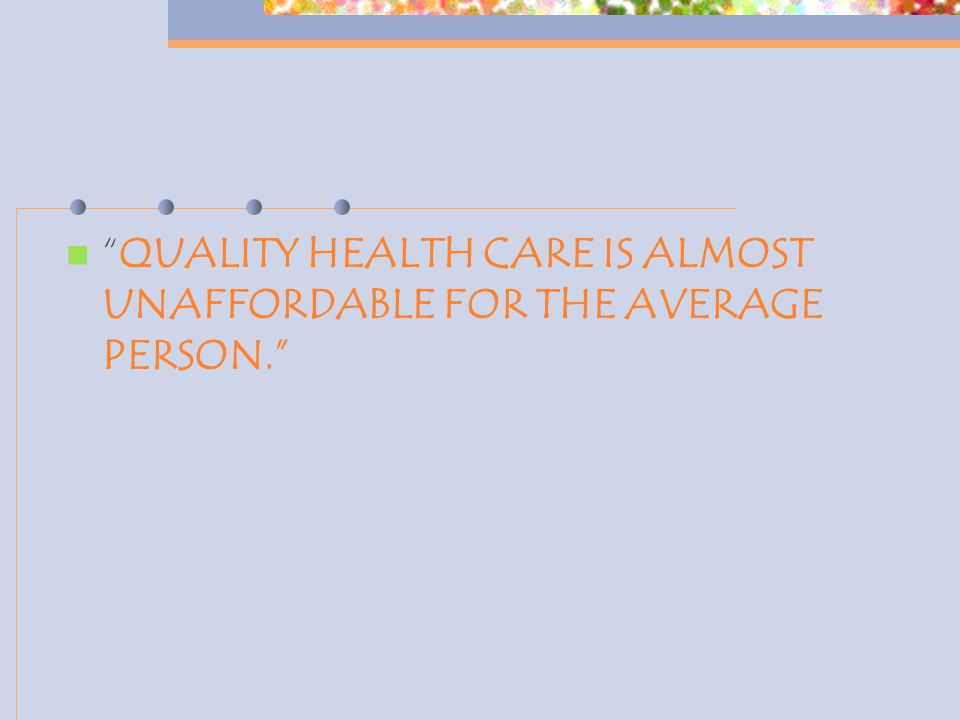 QUALITY HEALTH CARE IS ALMOST UNAFFORDABLE FOR THE AVERAGE PERSON.