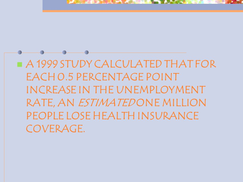 A 1999 STUDY CALCULATED THAT FOR EACH 0.5 PERCENTAGE POINT INCREASE IN THE UNEMPLOYMENT RATE, AN ESTIMATED ONE MILLION PEOPLE LOSE HEALTH INSURANCE COVERAGE.