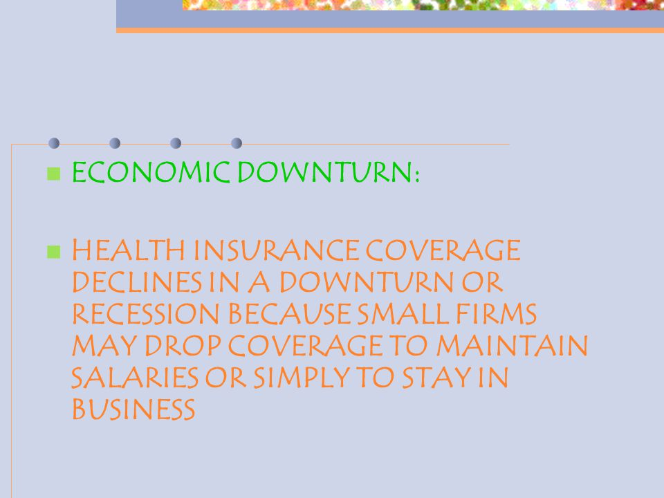 ECONOMIC DOWNTURN: HEALTH INSURANCE COVERAGE DECLINES IN A DOWNTURN OR RECESSION BECAUSE SMALL FIRMS MAY DROP COVERAGE TO MAINTAIN SALARIES OR SIMPLY