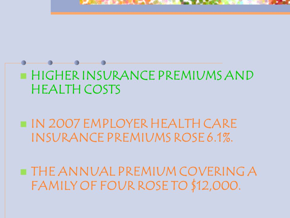 HIGHER INSURANCE PREMIUMS AND HEALTH COSTS IN 2007 EMPLOYER HEALTH CARE INSURANCE PREMIUMS ROSE 6.1%. THE ANNUAL PREMIUM COVERING A FAMILY OF FOUR ROS