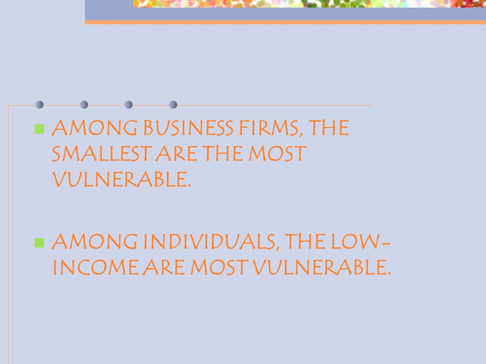 AMONG BUSINESS FIRMS, THE SMALLEST ARE THE MOST VULNERABLE. AMONG INDIVIDUALS, THE LOW- INCOME ARE MOST VULNERABLE.