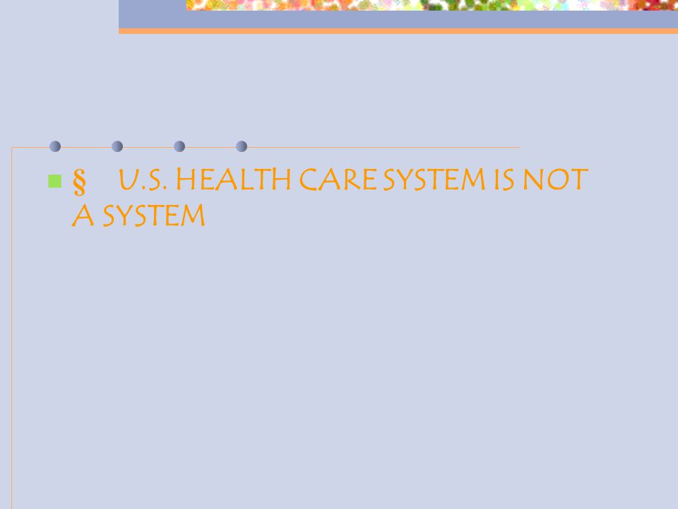  U.S. HEALTH CARE SYSTEM IS NOT A SYSTEM